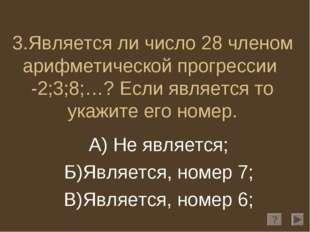 3.Является ли число 28 членом арифметической прогрессии -2;3;8;…? Если являет