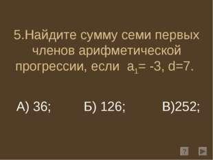 5.Найдите сумму семи первых членов арифметической прогрессии, если a1= -3, d=