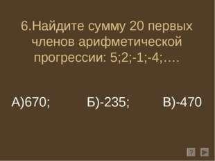 6.Найдите сумму 20 первых членов арифметической прогрессии: 5;2;-1;-4;…. А)67