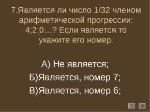 7.Является ли число 1/32 членом арифметической прогрессии: 4;2;0…? Если являе
