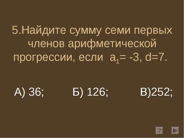 5.Найдите сумму семи первых членов арифметической прогрессии, если a1= -3, d=...