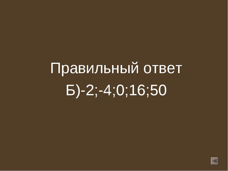 Правильный ответ Б)-2;-4;0;16;50