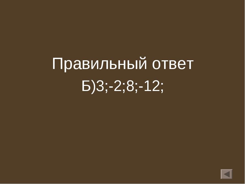 Правильный ответ Б)3;-2;8;-12;