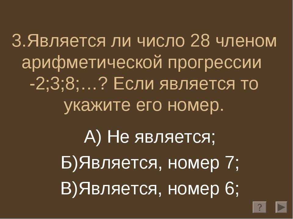 3.Является ли число 28 членом арифметической прогрессии -2;3;8;…? Если являет...