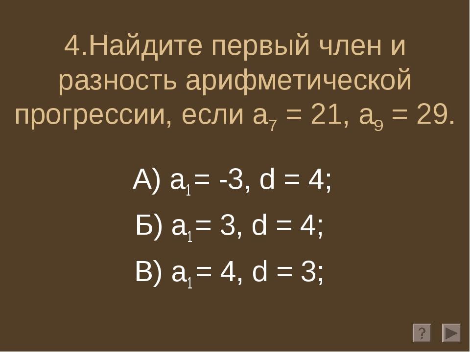 4.Найдите первый член и разность арифметической прогрессии, если a7 = 21, a9...