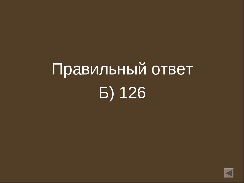 Правильный ответ Б) 126