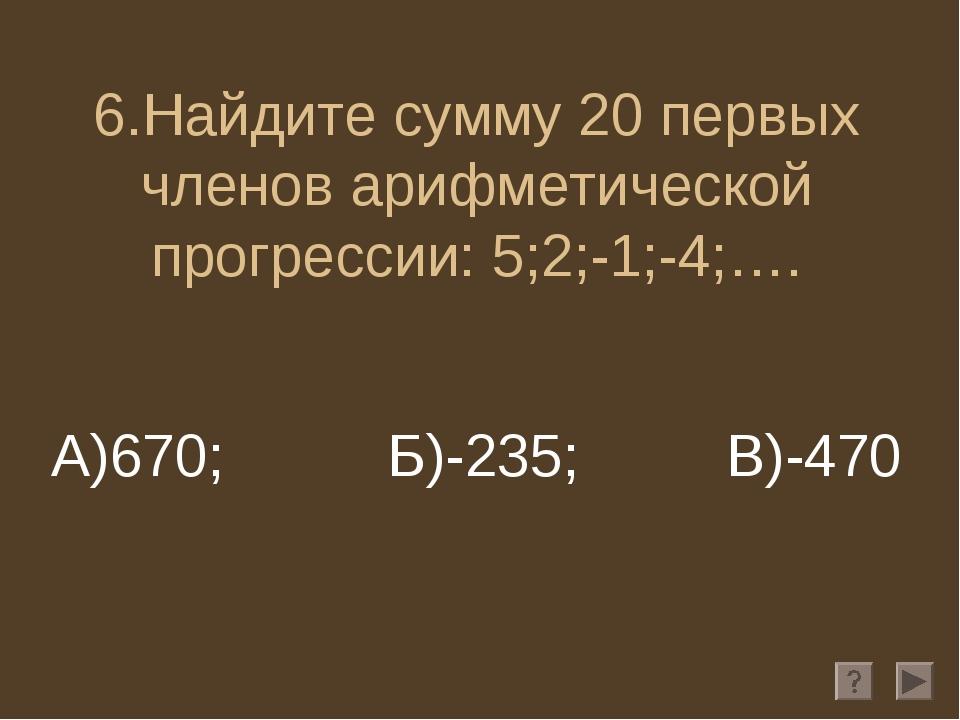 6.Найдите сумму 20 первых членов арифметической прогрессии: 5;2;-1;-4;…. А)67...