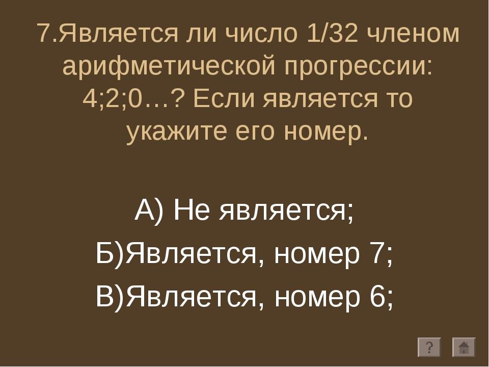 7.Является ли число 1/32 членом арифметической прогрессии: 4;2;0…? Если являе...