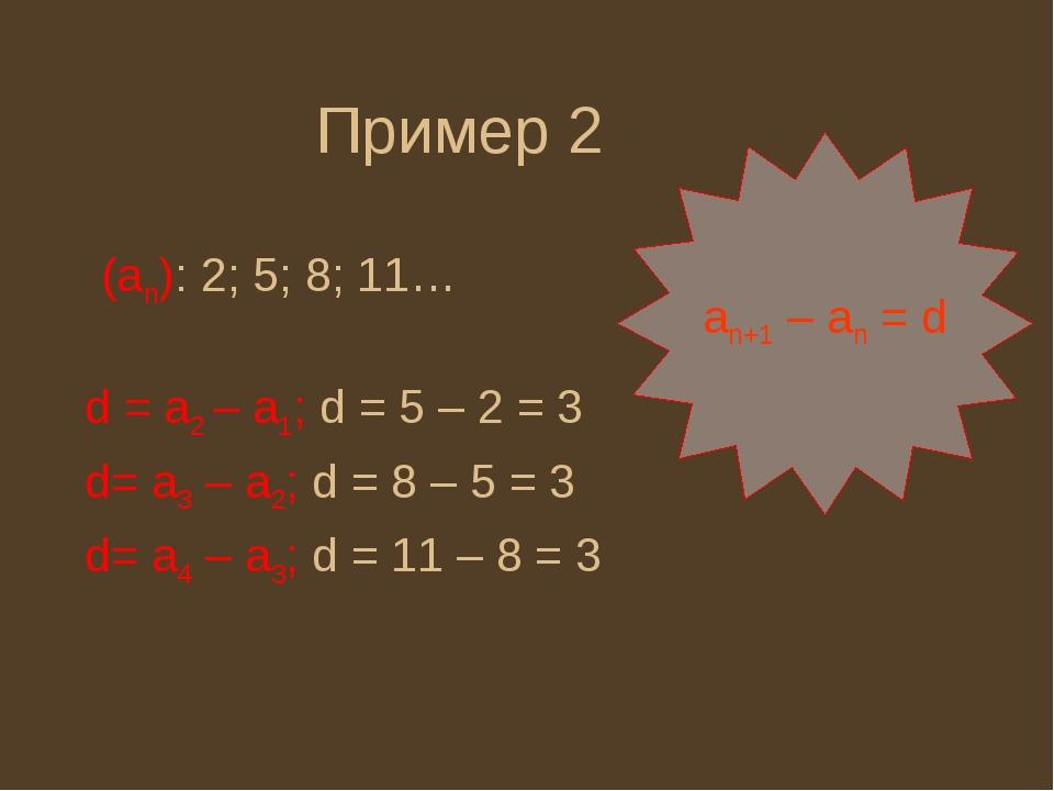 (an): 2; 5; 8; 11… Пример 2 an+1 – an = d d = a2 – a1; d = 5 – 2 = 3 d= a3 –...