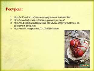 Ресурсы: http://koffkindom.ru/pasxalnye-yajca-svoimi-rukami.htm http://www.la
