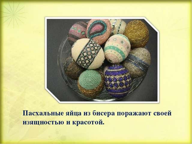 Пасхальные яйца из бисера поражают своей изящностью и красотой.