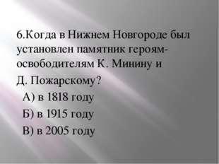 6.Когда в Нижнем Новгороде был установлен памятник героям-освободителям К. М