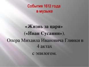 События 1612 года в музыке «Жизнь за царя» («Иван Сусанин»). Опера Михаила Ив