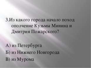 3.Из какого города начало поход ополчение Кузьмы Минина и Дмитрия Пожарского