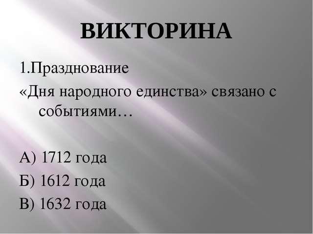 ВИКТОРИНА 1.Празднование «Дня народного единства» связано с событиями… А) 171...