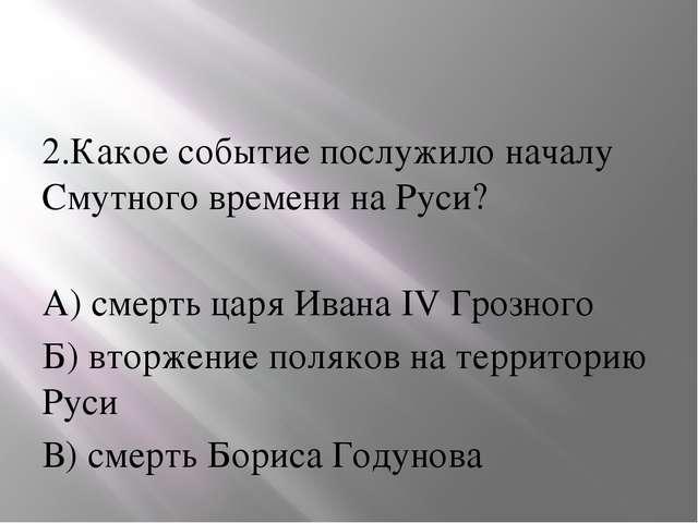 2.Какое событие послужило началу Смутного времени на Руси? А) смерть царя Ив...