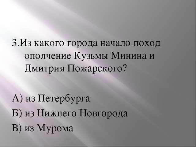 3.Из какого города начало поход ополчение Кузьмы Минина и Дмитрия Пожарского...