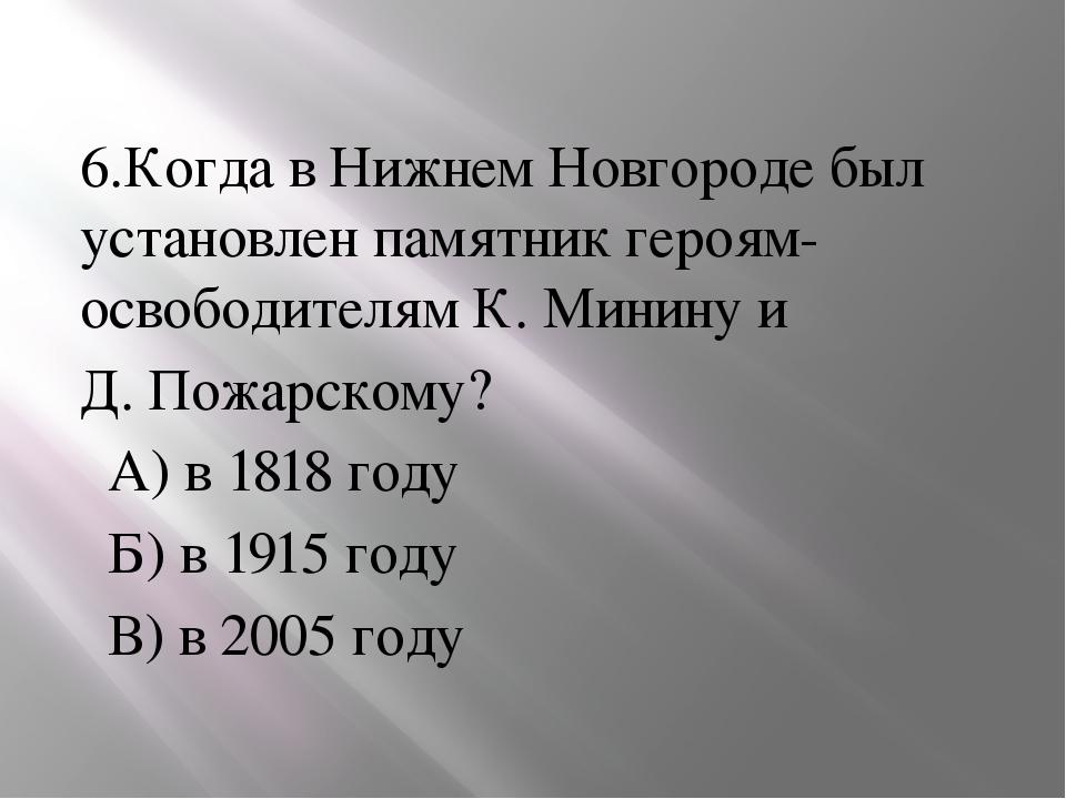 6.Когда в Нижнем Новгороде был установлен памятник героям-освободителям К. М...