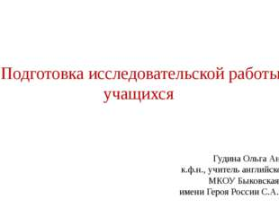 Подготовка исследовательской работы учащихся Гудина Ольга Анатольевна к.ф.н.