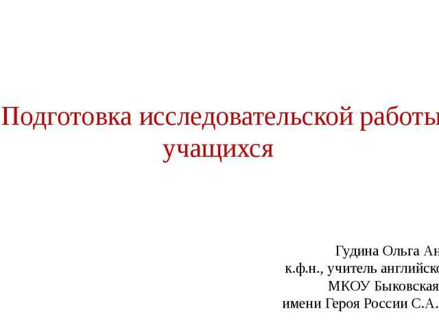 Подготовка исследовательской работы учащихся Гудина Ольга Анатольевна к.ф.н....