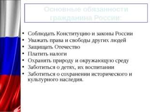 Основные обязанности гражданина России: Соблюдать Конституцию и законы России
