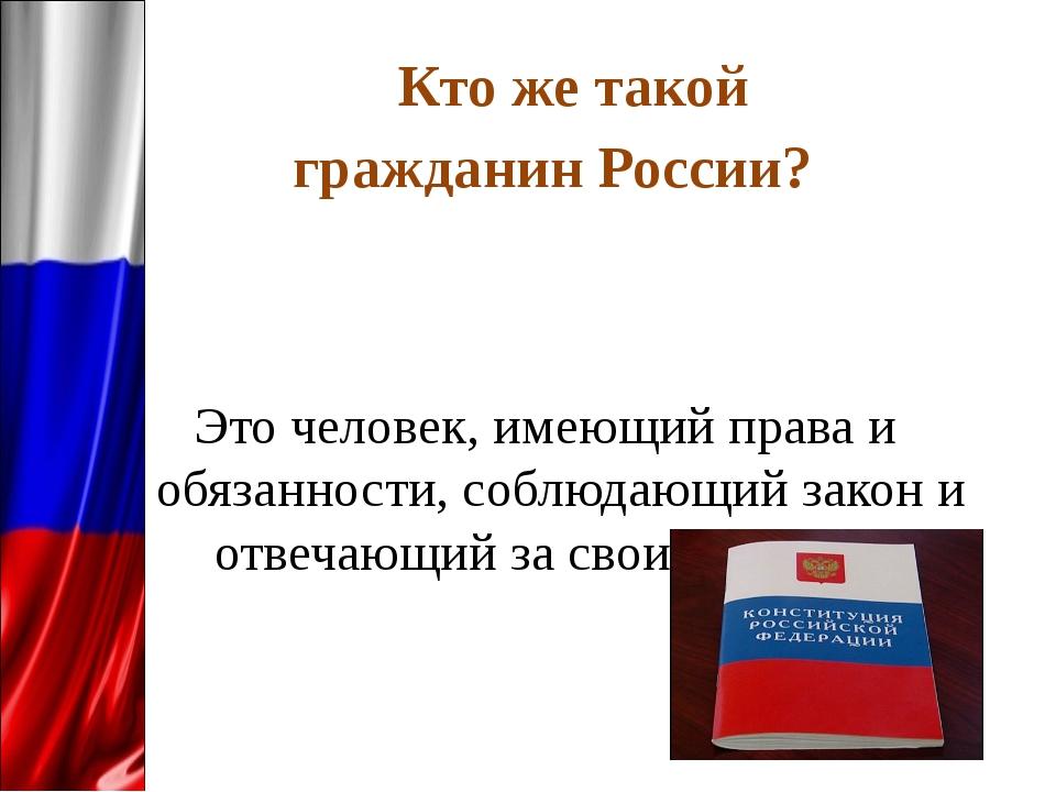 Кто же такой гражданин России? Это человек, имеющий права и обязанности, соб...