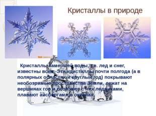 Кристаллы замершей воды, т.е. лед и снег, известны всем. Эти кристаллы почти