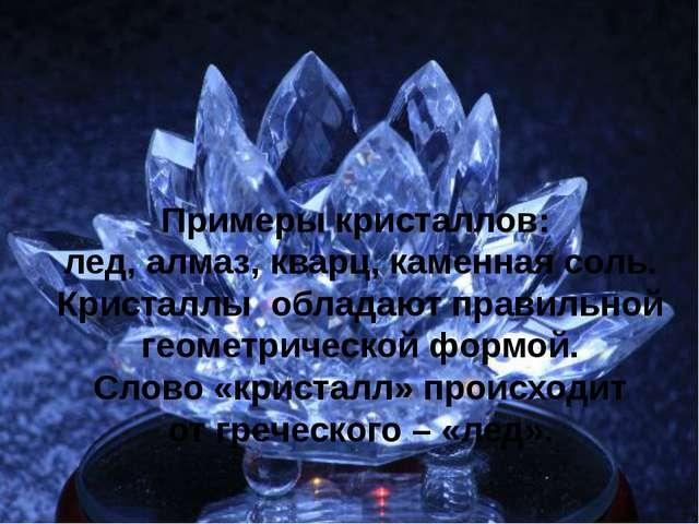 Примеры кристаллов: лед, алмаз, кварц, каменная соль. Кристаллы обладают прав...