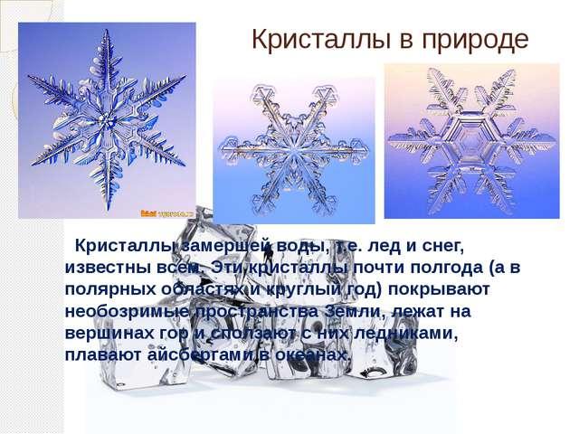 Кристаллы замершей воды, т.е. лед и снег, известны всем. Эти кристаллы почти...