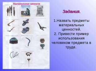 Задания. 1.Назвать предметы материальных ценностей. 2. Привести пример исполь