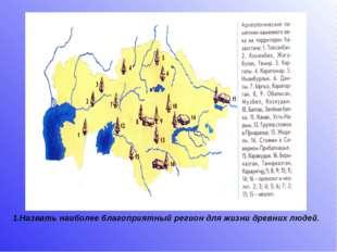 1.Назвать наиболее благоприятный регион для жизни древних людей.