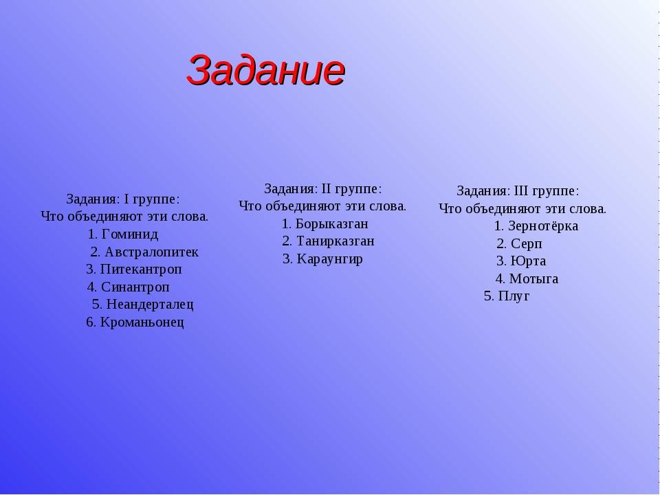 Задания: I группе: Что объединяют эти слова. 1. Гоминид 2. Австралопитек 3. П...