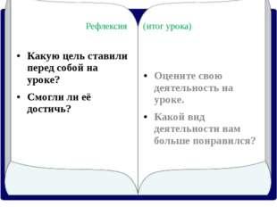 Рефлексия (итог урока) Какую цель ставили перед собой на уроке? Cмогли ли её