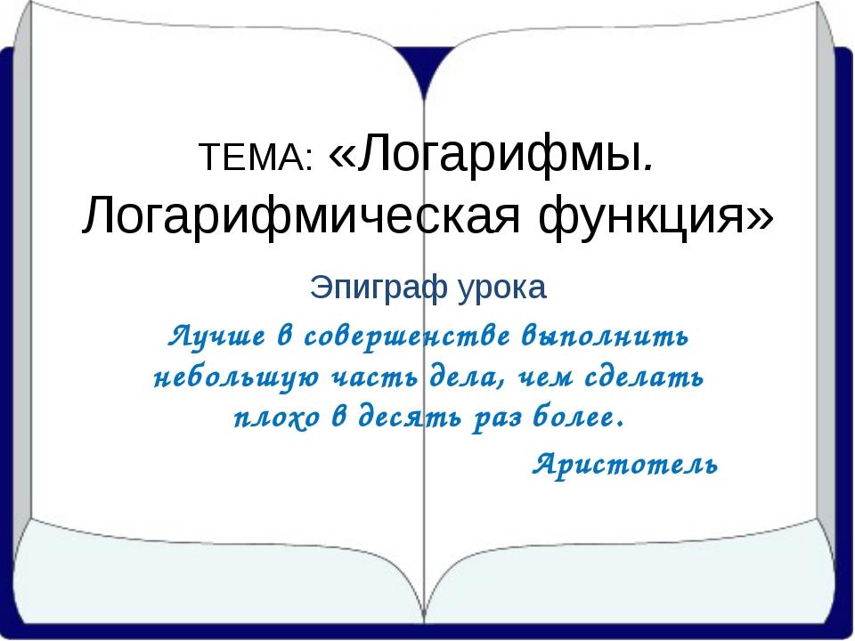 ТЕМА: «Логарифмы. Логарифмическая функция» Эпиграф урока Лучше в совершенств...