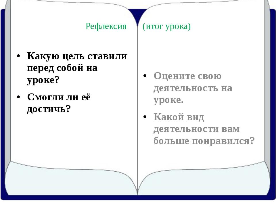 Рефлексия (итог урока) Какую цель ставили перед собой на уроке? Cмогли ли её...