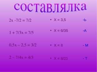 2х -7/2 = 7/2 1 + 7/3х = 7/5 0,5х – 2,5 = 3/2 2 – 7/4х = 4/3 Х = 3,5 -Ь Х =