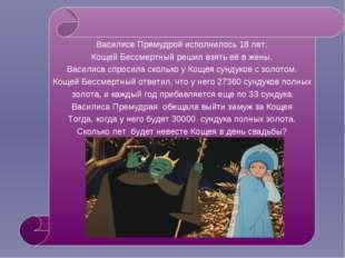 Василисе Премудрой исполнилось 18 лет. Кощей Бессмертный решил взять её в жен
