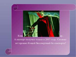 Кощей Бессмертный родился в 1123 году, А паспорт получил только в 2007 году.