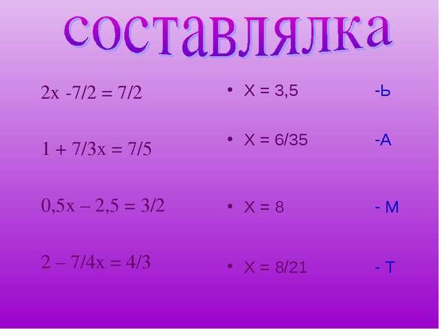 2х -7/2 = 7/2 1 + 7/3х = 7/5 0,5х – 2,5 = 3/2 2 – 7/4х = 4/3 Х = 3,5 -Ь Х =...