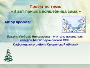 Проект по теме: «И вот пришла волшебница зима!» Автор проекта: Ильина Любовь