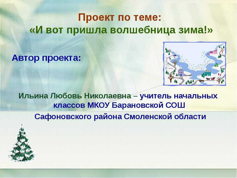 Проект по теме: «И вот пришла волшебница зима!» Автор проекта: Ильина Любовь...