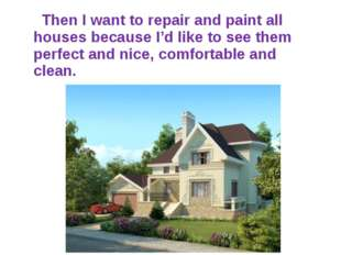 Then I want to repair and paint all houses because I'd like to see them perf