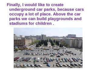 Finally, I would like to create underground car parks, because cars occupy a