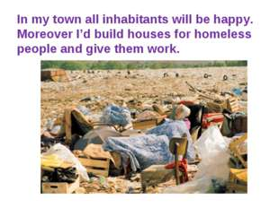 In my town all inhabitants will be happy. Moreover I'd build houses for homel