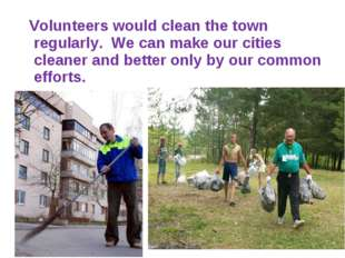Volunteers would clean the town regularly. We can make our cities cleaner an