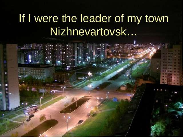 If I were the leader of my town Nizhnevartovsk…