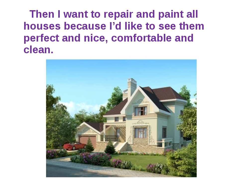 Then I want to repair and paint all houses because I'd like to see them perf...