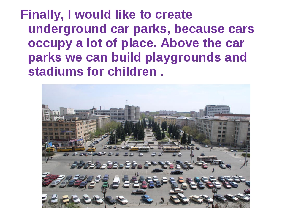 Finally, I would like to create underground car parks, because cars occupy a...