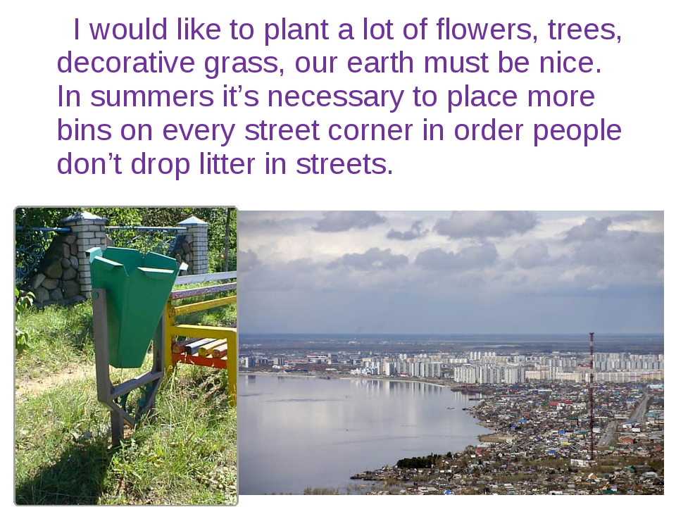 I would like to plant a lot of flowers, trees, decorative grass, our earth m...