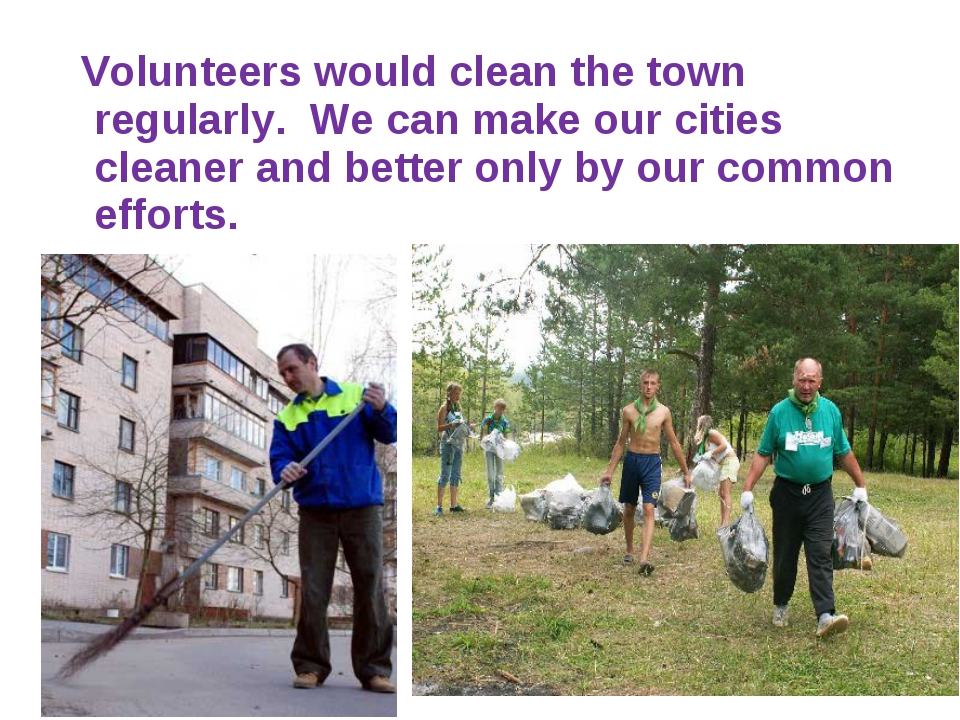 Volunteers would clean the town regularly. We can make our cities cleaner an...